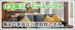住宅展示・モデルハウス。備品や家具など買取致します。