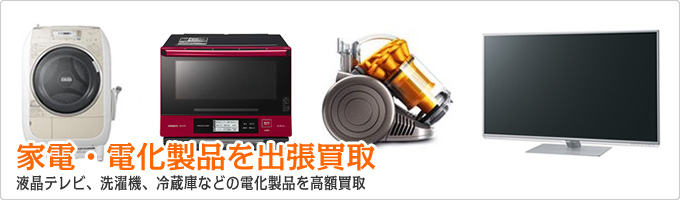 家電・電化製品を出張買取 液晶テレビ、洗濯機、冷蔵庫などの電化製品を高額買取